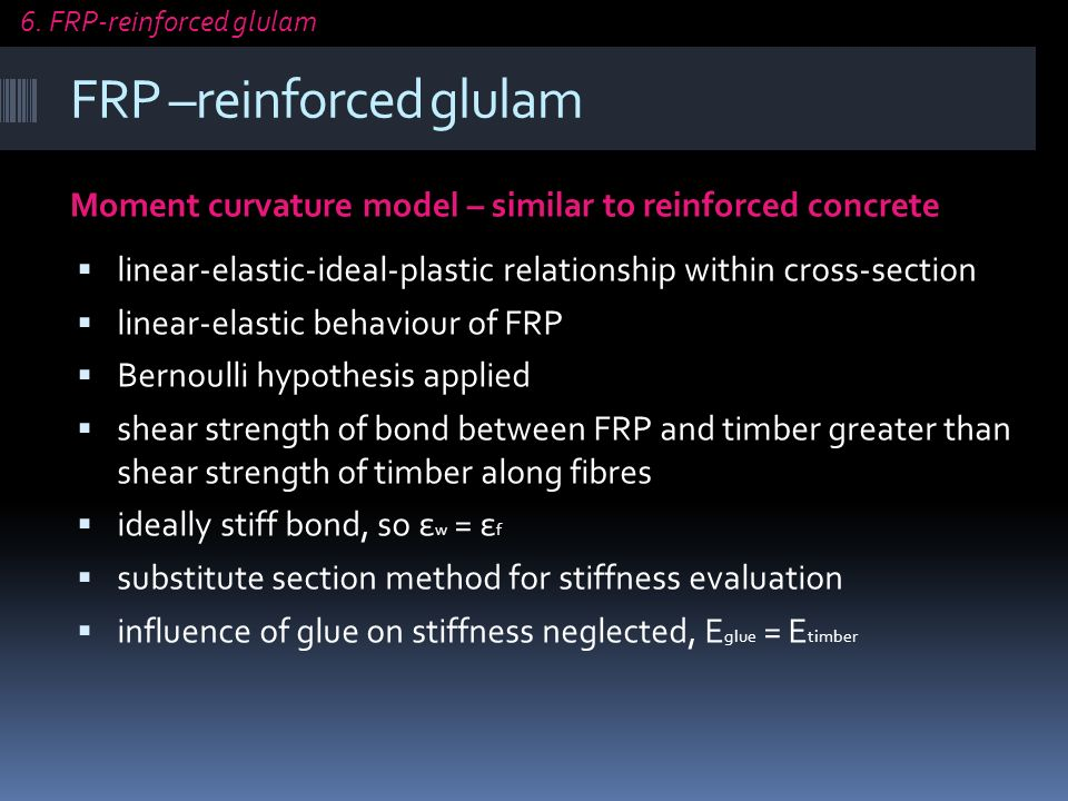 FRP –reinforced glulam Moment curvature model – similar to reinforced concrete linear-elastic-ideal-plastic relationship within cross-section linear-elastic behaviour of FRP Bernoulli hypothesis applied shear strength of bond between FRP and timber greater than shear strength of timber along fibres ideally stiff bond, so ε w = ε f substitute section method for stiffness evaluation influence of glue on stiffness neglected, E glue = E timber 6.