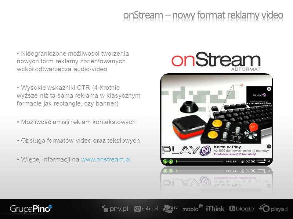 Nieograniczone możliwości tworzenia nowych form reklamy zorientowanych wokół odtwarzacza audio/video Wysokie wskaźniki CTR (4-krotnie wyższe niż ta sama reklama w klasycznym formacie jak rectangle, czy banner) Możliwość emisji reklam kontekstowych Obsługa formatów video oraz tekstowych Więcej informacji na www.onstream.pl