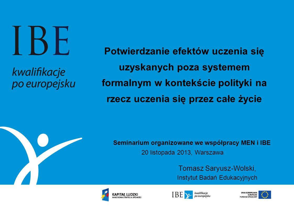 Potwierdzanie efektów uczenia się uzyskanych poza systemem formalnym w kontekście polityki na rzecz uczenia się przez całe życie Tomasz Saryusz-Wolski, Instytut Badań Edukacyjnych Seminarium organizowane we współpracy MEN i IBE 20 listopada 2013, Warszawa