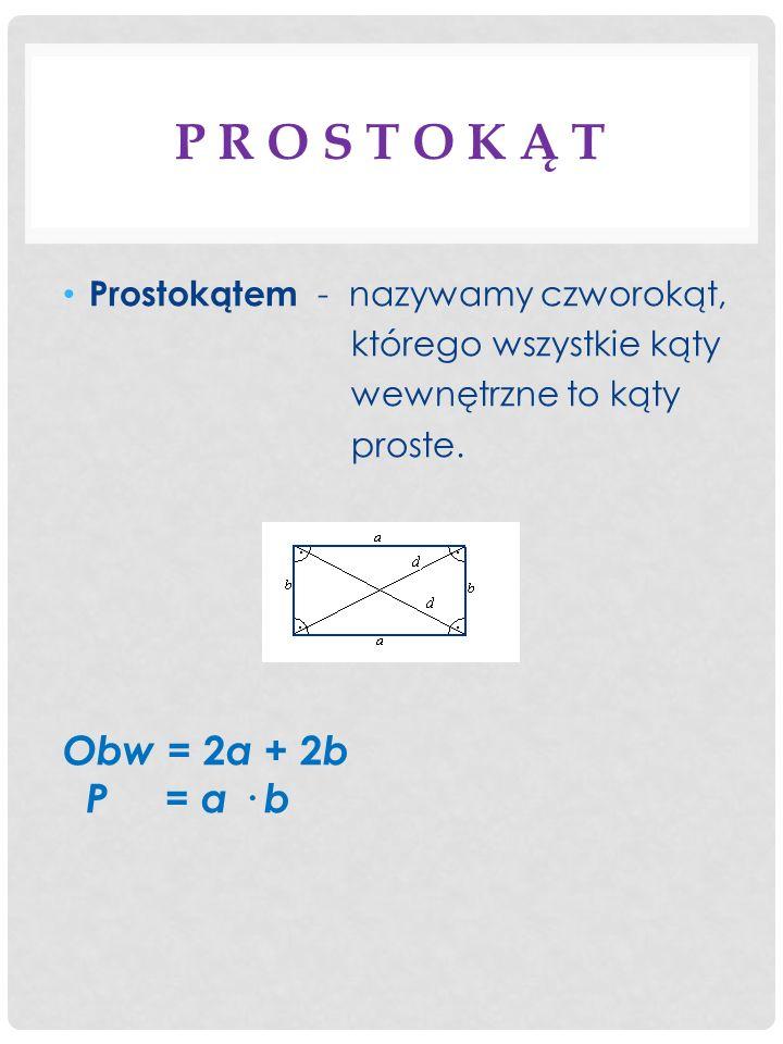 P R O S T O K Ą T Prostokątem - nazywamy czworokąt, którego wszystkie kąty wewnętrzne to kąty proste. Obw = 2 a + 2 b P = a · b