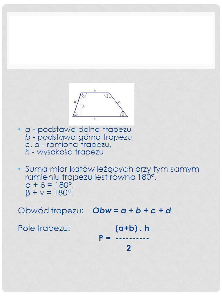 a - podstawa dolna trapezu b - podstawa górna trapezu c, d - ramiona trapezu, h - wysokość trapezu Suma miar kątów leżących przy tym samym ramieniu trapezu jest równa 180°.