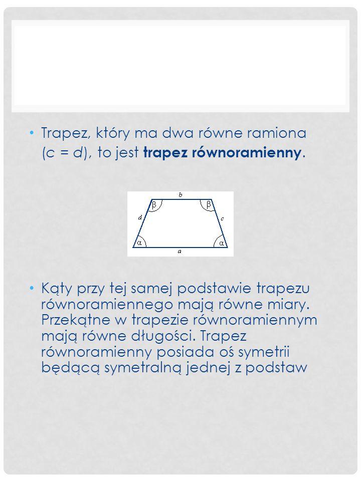 Trapez, który ma dwa równe ramiona (c = d), to jest trapez równoramienny. Kąty przy tej samej podstawie trapezu równoramiennego mają równe miary. Prze
