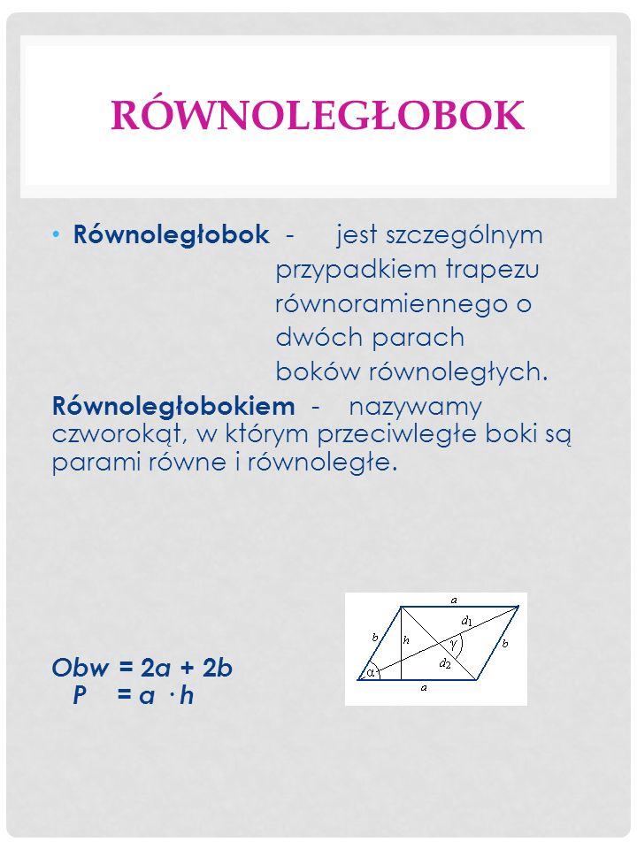 RÓWNOLEGŁOBOK Równoległobok - jest szczególnym przypadkiem trapezu równoramiennego o dwóch parach boków równoległych.