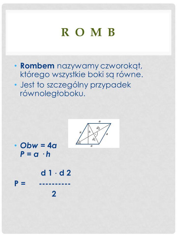 R O M B Rombem nazywamy czworokąt, którego wszystkie boki są równe. Jest to szczególny przypadek równoległoboku. Obw = 4 a P = a · h d 1 d 2 P = -----