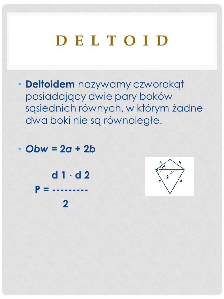 D E L T O I D Deltoidem nazywamy czworokąt posiadający dwie pary boków sąsiednich równych, w którym żadne dwa boki nie są równoległe. Obw = 2 a + 2 b