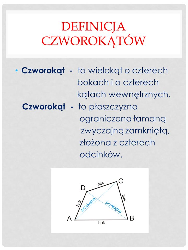 DEFINICJA CZWOROKĄTÓW Czworokąt - to wielokąt o czterech bokach i o czterech kątach wewnętrznych. Czworokąt - to płaszczyzna ograniczona łamaną zwycza