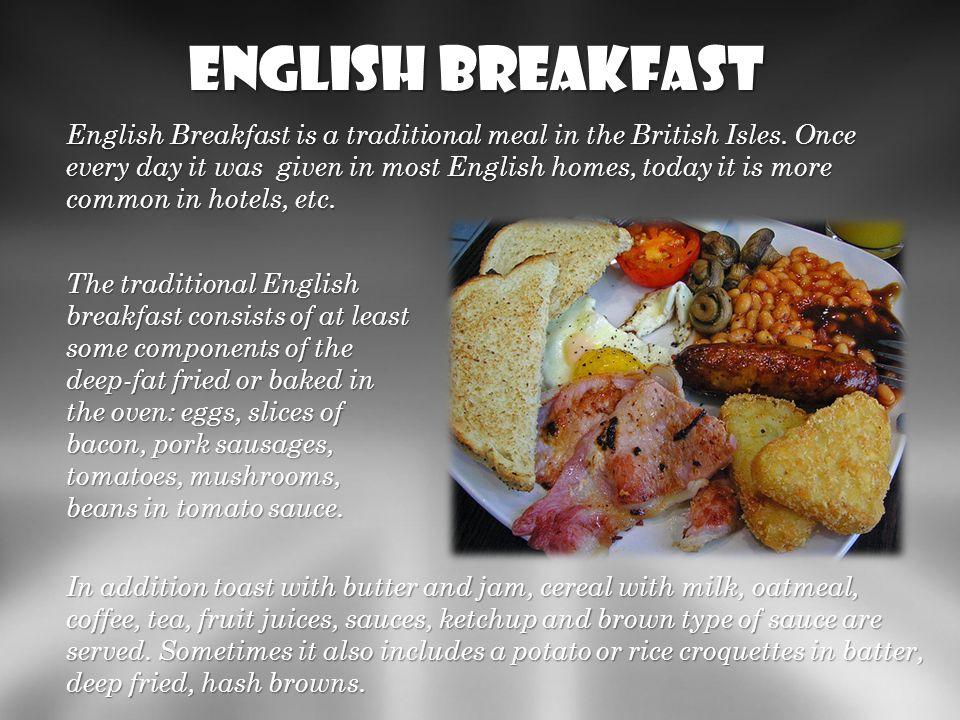 English Breakfast tradycyjny posiłek (śniadanie) serwowany na ciepło w krajach Wysp Brytyjskich. Kiedyś codzienny w większości angielskich domów, obec
