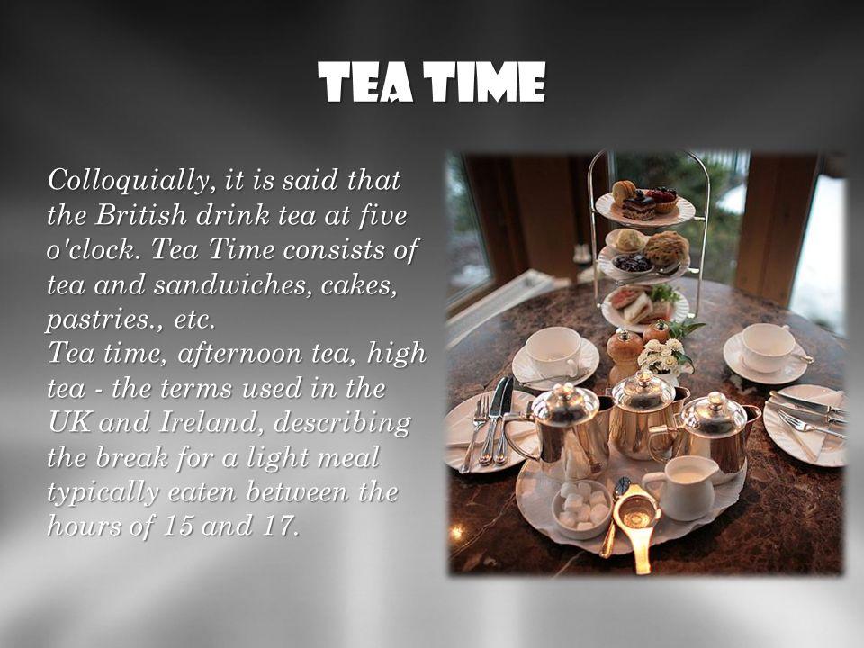 Tea time Potocznie mówi się, że Anglicy piją o piątej herbatę. Tea Time to podwieczorek, składający się z ciastek, herbaty, itp. Tea time, afternoon t