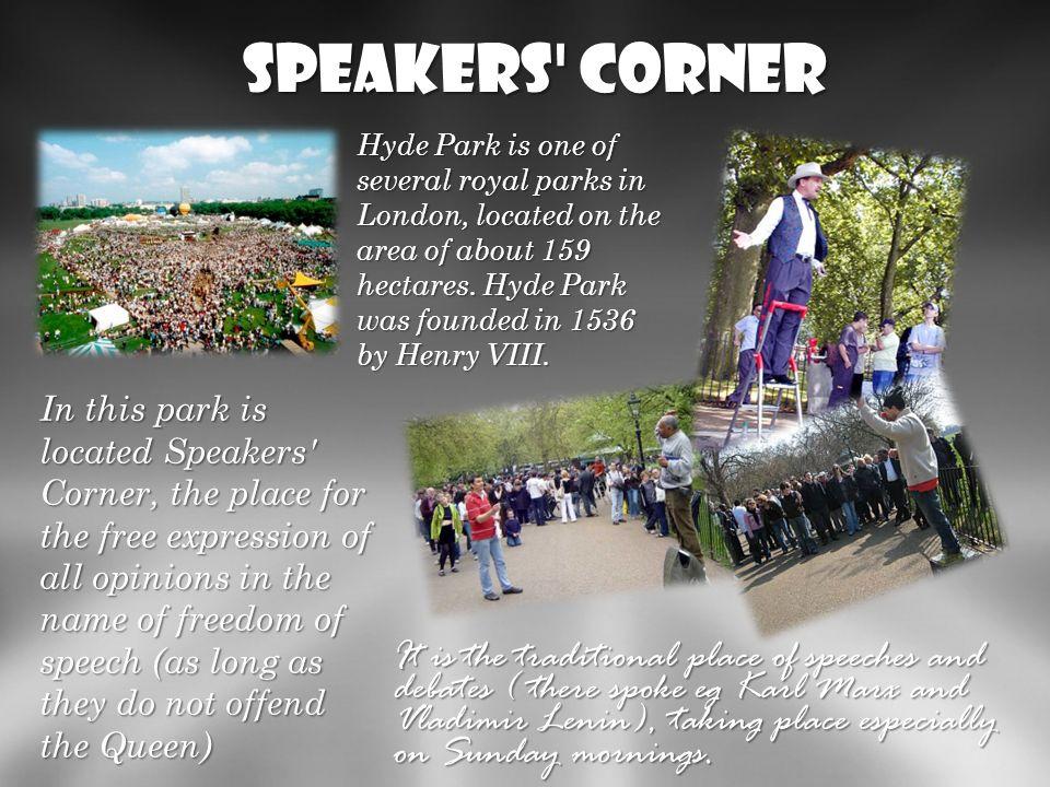 Speakers' Corner Hyde Park to jeden z kilku królewskich parków w Londynie, położony na obszarze ok. 159 hektwrw. Hyde Park został założony w 1536 roku