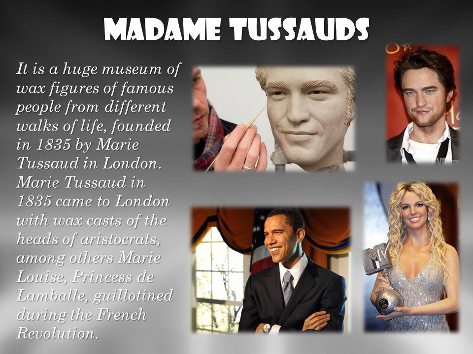 Madame Tussauds Jest to ogromne muzeum figur woskowych znanych ludzi z rozmaitych dziedzin życia, założone w 1835 przez Marie Tussaud w Londynie. Mari