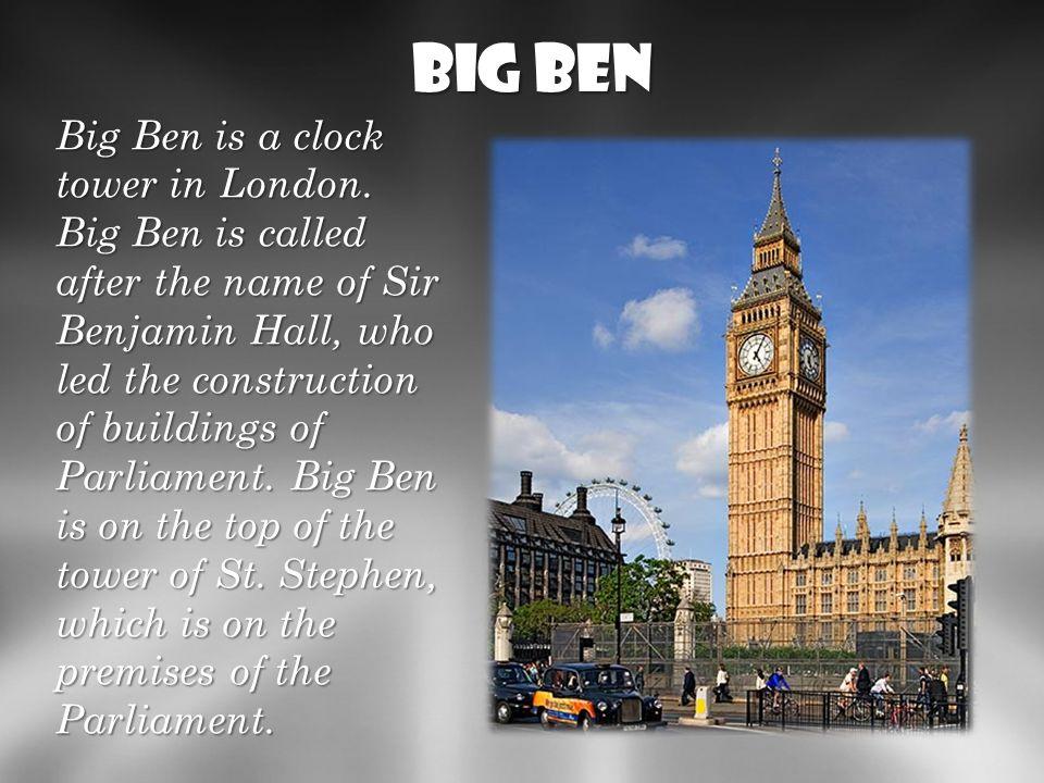 Big Ben Big ben jest to wieża zegarowa w Londynie w Wielkiej Brytanii.LondynieWielkiej Brytanii Big Ben nosi swoją nazwę od Sir Benjamina Hall, który