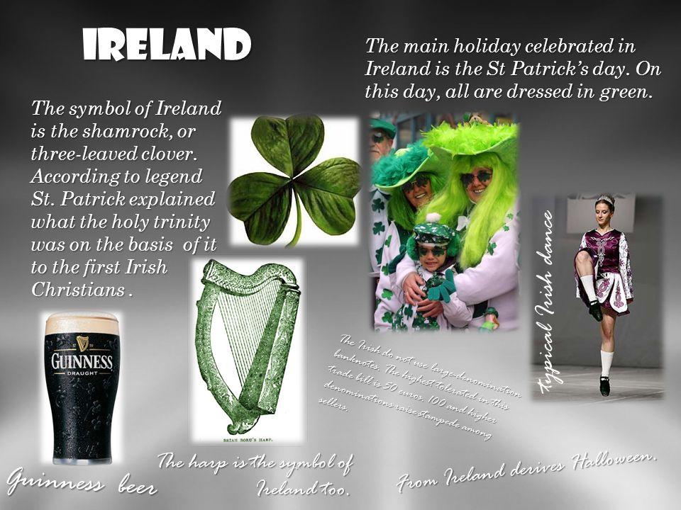 ireland Głównym świętem obchodzonym wIrlandi jest dzień SW. Patryka. W tym dniu wszyscy ubrani są na zielono. Symbolew Irlandi jest Shamrock, czyli po