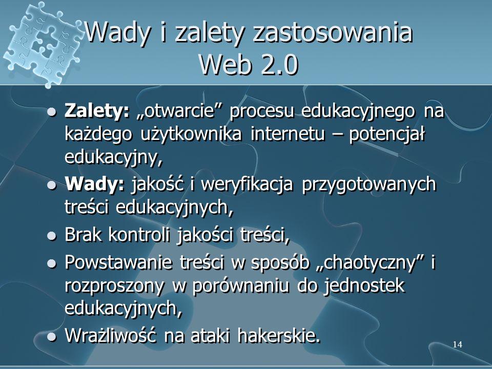 14 Wady i zalety zastosowania Web 2.0 Zalety: otwarcie procesu edukacyjnego na każdego użytkownika internetu – potencjał edukacyjny, Wady: jakość i weryfikacja przygotowanych treści edukacyjnych, Brak kontroli jakości treści, Powstawanie treści w sposób chaotyczny i rozproszony w porównaniu do jednostek edukacyjnych, Wrażliwość na ataki hakerskie.