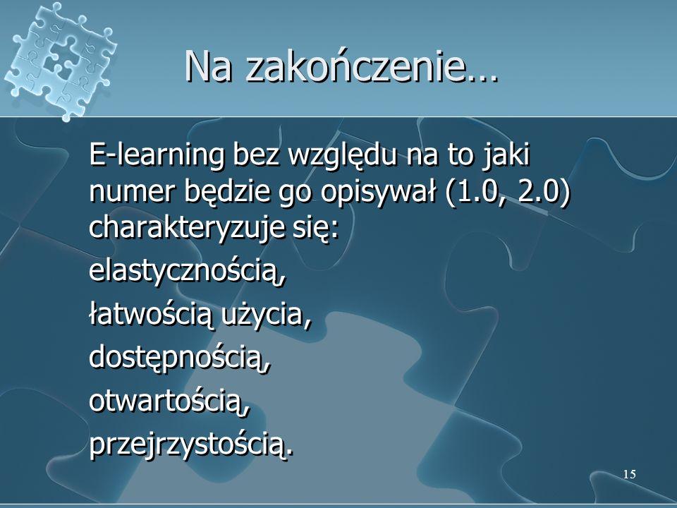 15 Na zakończenie… E-learning bez względu na to jaki numer będzie go opisywał (1.0, 2.0) charakteryzuje się: elastycznością, łatwością użycia, dostępnością, otwartością, przejrzystością.