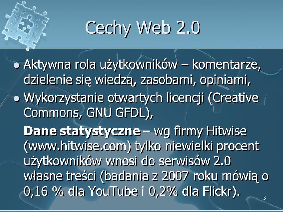 3 Cechy Web 2.0 Aktywna rola użytkowników – komentarze, dzielenie się wiedzą, zasobami, opiniami, Wykorzystanie otwartych licencji (Creative Commons, GNU GFDL), Dane statystyczne – wg firmy Hitwise (www.hitwise.com) tylko niewielki procent użytkowników wnosi do serwisów 2.0 własne treści (badania z 2007 roku mówią o 0,16 % dla YouTube i 0,2% dla Flickr).