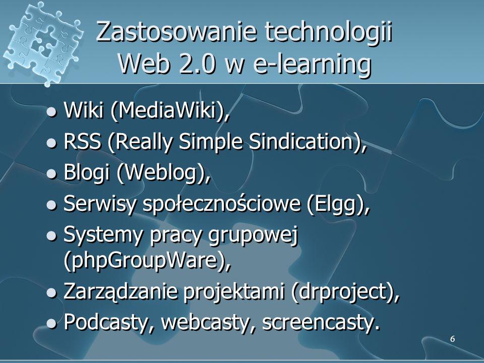6 Zastosowanie technologii Web 2.0 w e-learning Wiki (MediaWiki), RSS (Really Simple Sindication), Blogi (Weblog), Serwisy społecznościowe (Elgg), Systemy pracy grupowej (phpGroupWare), Zarządzanie projektami (drproject), Podcasty, webcasty, screencasty.