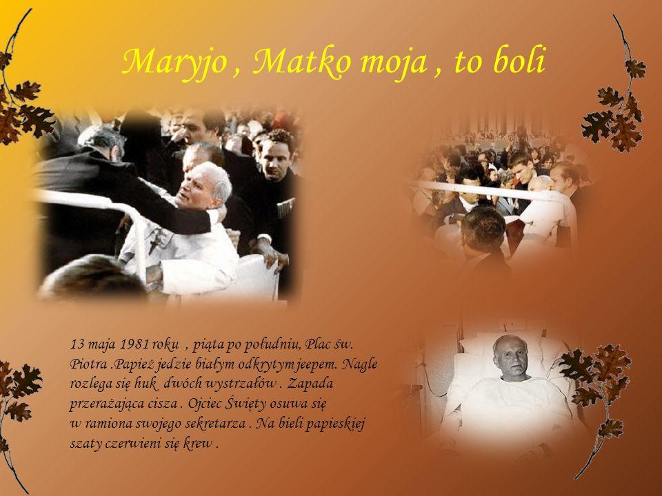 Maryjo, Matko moja, to boli 13 maja 1981 roku, piąta po południu, Plac św. Piotra.Papież jedzie białym odkrytym jeepem. Nagle rozlega się huk dwóch wy