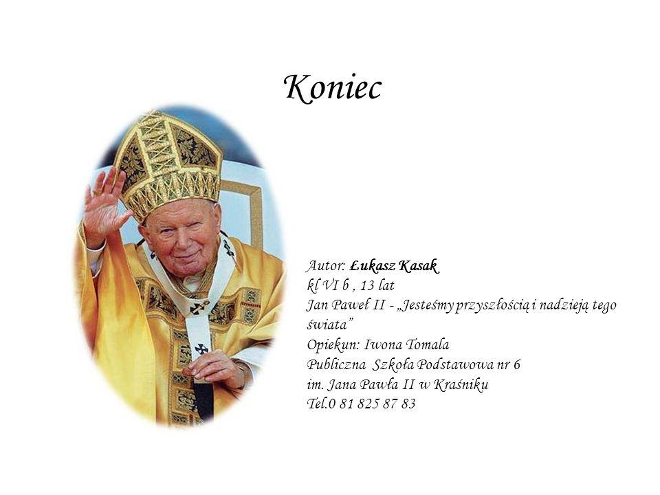 Koniec Autor: Łukasz Kasak kl VI b, 13 lat Jan Paweł II - Jesteśmy przyszłością i nadzieją tego świata Opiekun: Iwona Tomala Publiczna Szkoła Podstawo