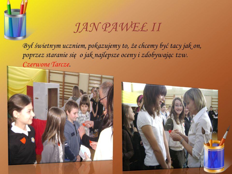 JAN PAWEŁ II Był świetnym uczniem, pokazujemy to, że chcemy być tacy jak on, poprzez staranie się o jak najlepsze oceny i zdobywając tzw. Czerwone Tar
