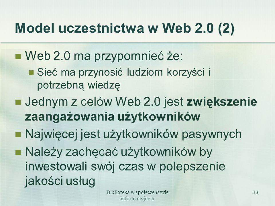 Biblioteka w społeczeństwie informacyjnym 13 Model uczestnictwa w Web 2.0 (2) Web 2.0 ma przypomnieć że: Sieć ma przynosić ludziom korzyści i potrzebn