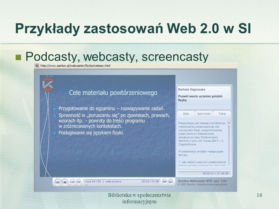 Biblioteka w społeczeństwie informacyjnym 16 Przykłady zastosowań Web 2.0 w SI Podcasty, webcasty, screencasty