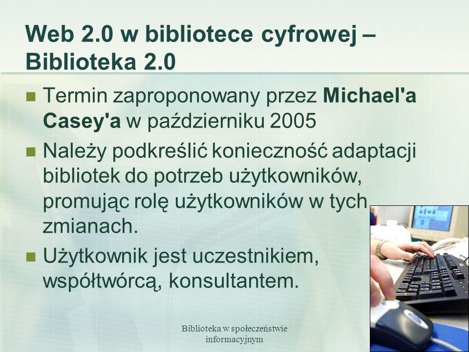 Biblioteka w społeczeństwie informacyjnym 17 Web 2.0 w bibliotece cyfrowej – Biblioteka 2.0 Termin zaproponowany przez Michael'a Casey'a w październik
