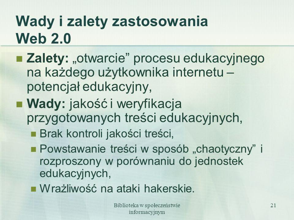 Biblioteka w społeczeństwie informacyjnym 21 Wady i zalety zastosowania Web 2.0 Zalety: otwarcie procesu edukacyjnego na każdego użytkownika internetu