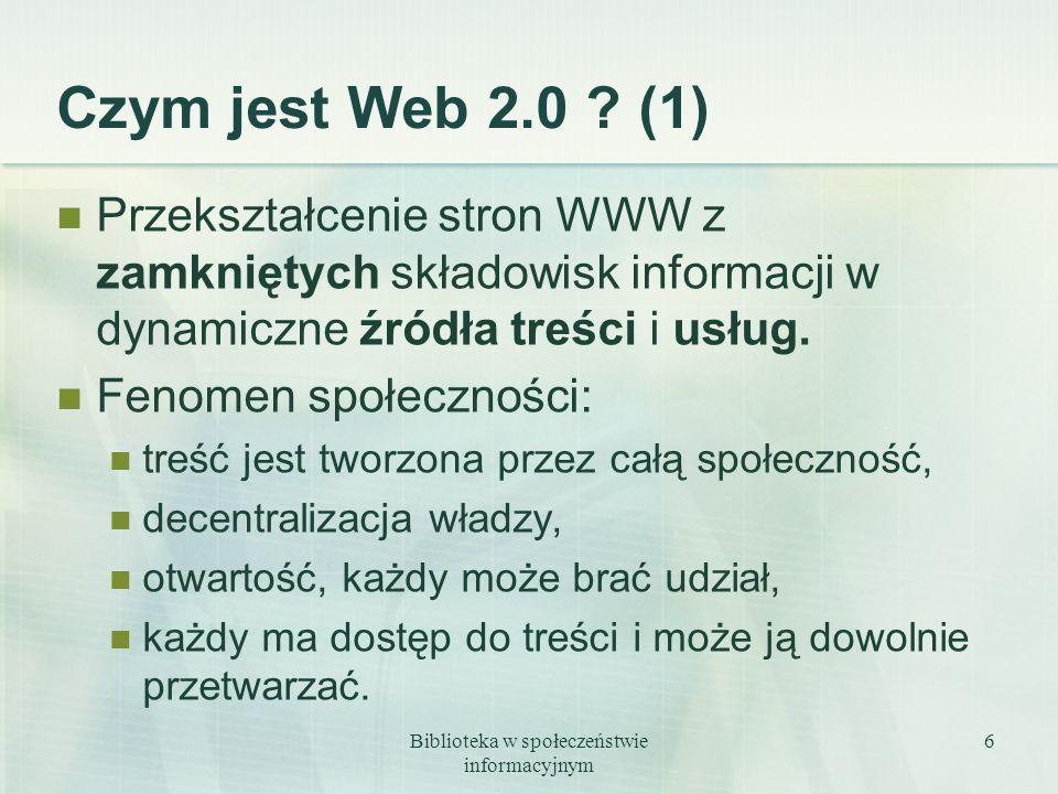 Biblioteka w społeczeństwie informacyjnym 6 Czym jest Web 2.0 ? (1) Przekształcenie stron WWW z zamkniętych składowisk informacji w dynamiczne źródła