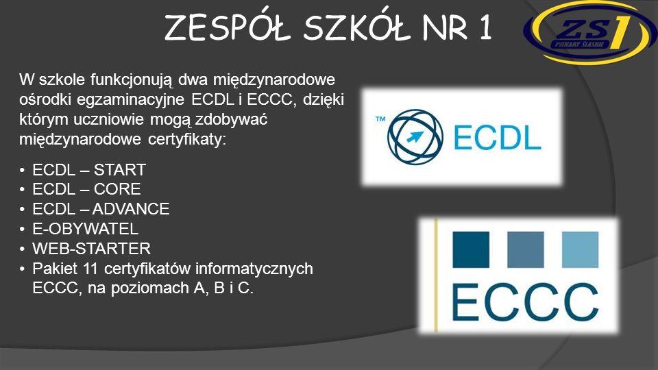 ZESPÓŁ SZKÓŁ NR 1 W szkole funkcjonują dwa międzynarodowe ośrodki egzaminacyjne ECDL i ECCC, dzięki którym uczniowie mogą zdobywać międzynarodowe certyfikaty: ECDL – START ECDL – CORE ECDL – ADVANCE E-OBYWATEL WEB-STARTER Pakiet 11 certyfikatów informatycznych ECCC, na poziomach A, B i C.