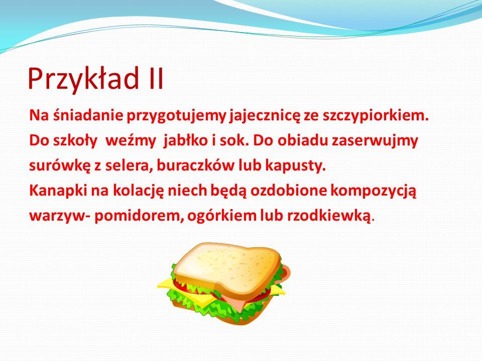 Przykład II Na śniadanie przygotujemy jajecznicę ze szczypiorkiem. Do szkoły weźmy jabłko i sok. Do obiadu zaserwujmy surówkę z selera, buraczków lub
