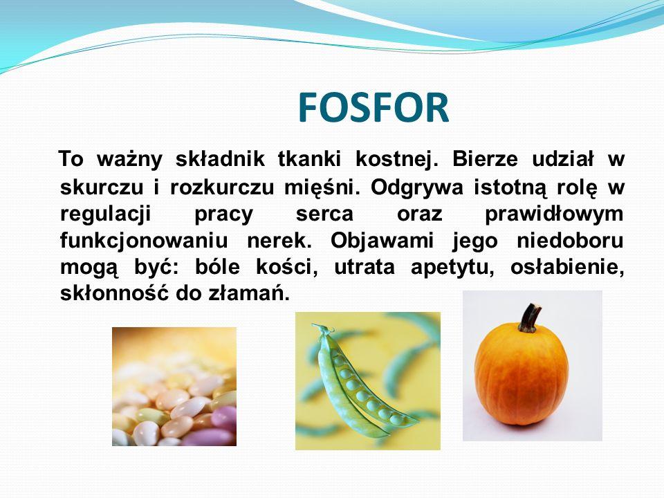 FOSFOR To ważny składnik tkanki kostnej. Bierze udział w skurczu i rozkurczu mięśni. Odgrywa istotną rolę w regulacji pracy serca oraz prawidłowym fun