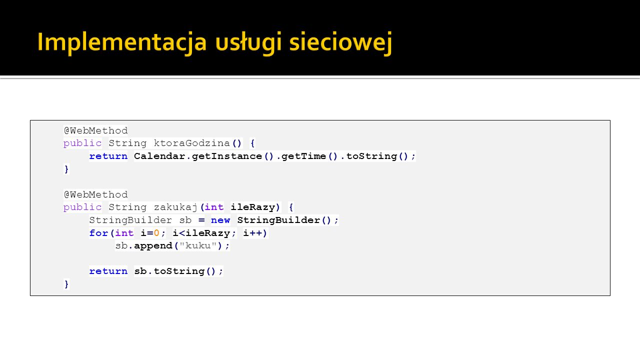 @WebMethod public String ktoraGodzina() { return Calendar.getInstance().getTime().toString(); } @WebMethod public String zakukaj(int ileRazy) { String