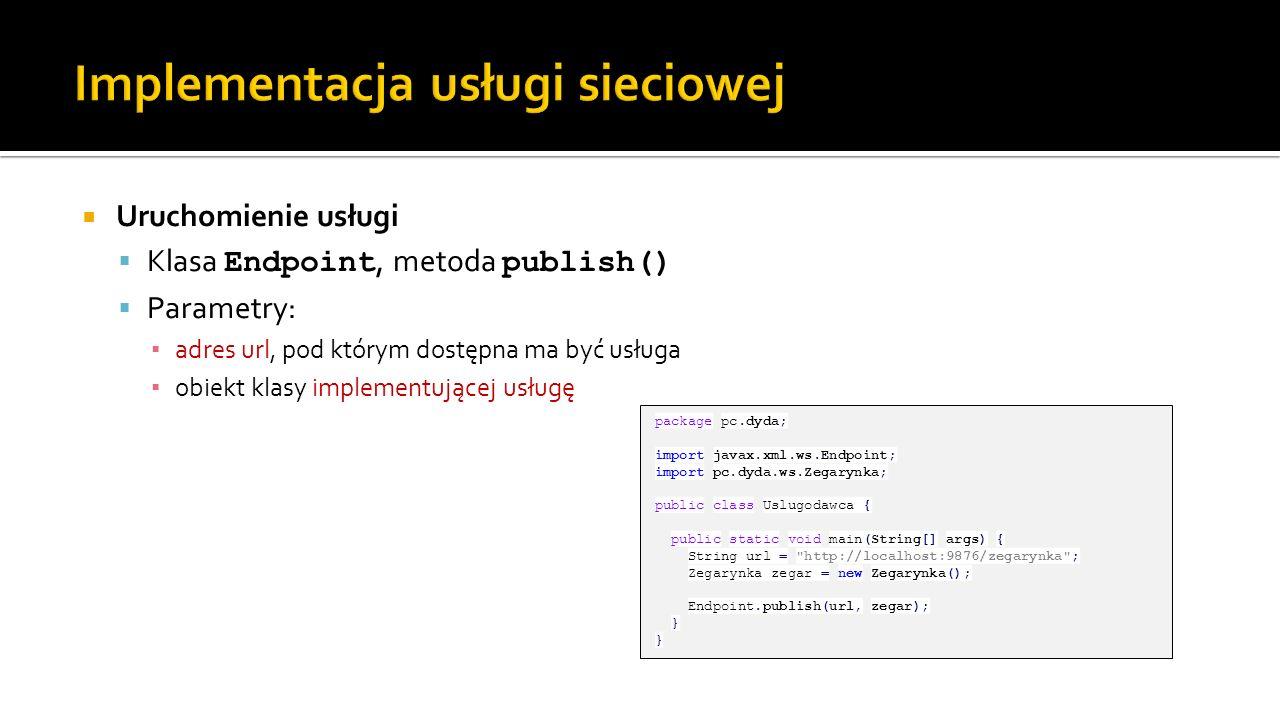 Uruchomienie usługi Klasa Endpoint, metoda publish() Parametry: adres url, pod którym dostępna ma być usługa obiekt klasy implementującej usługę packa