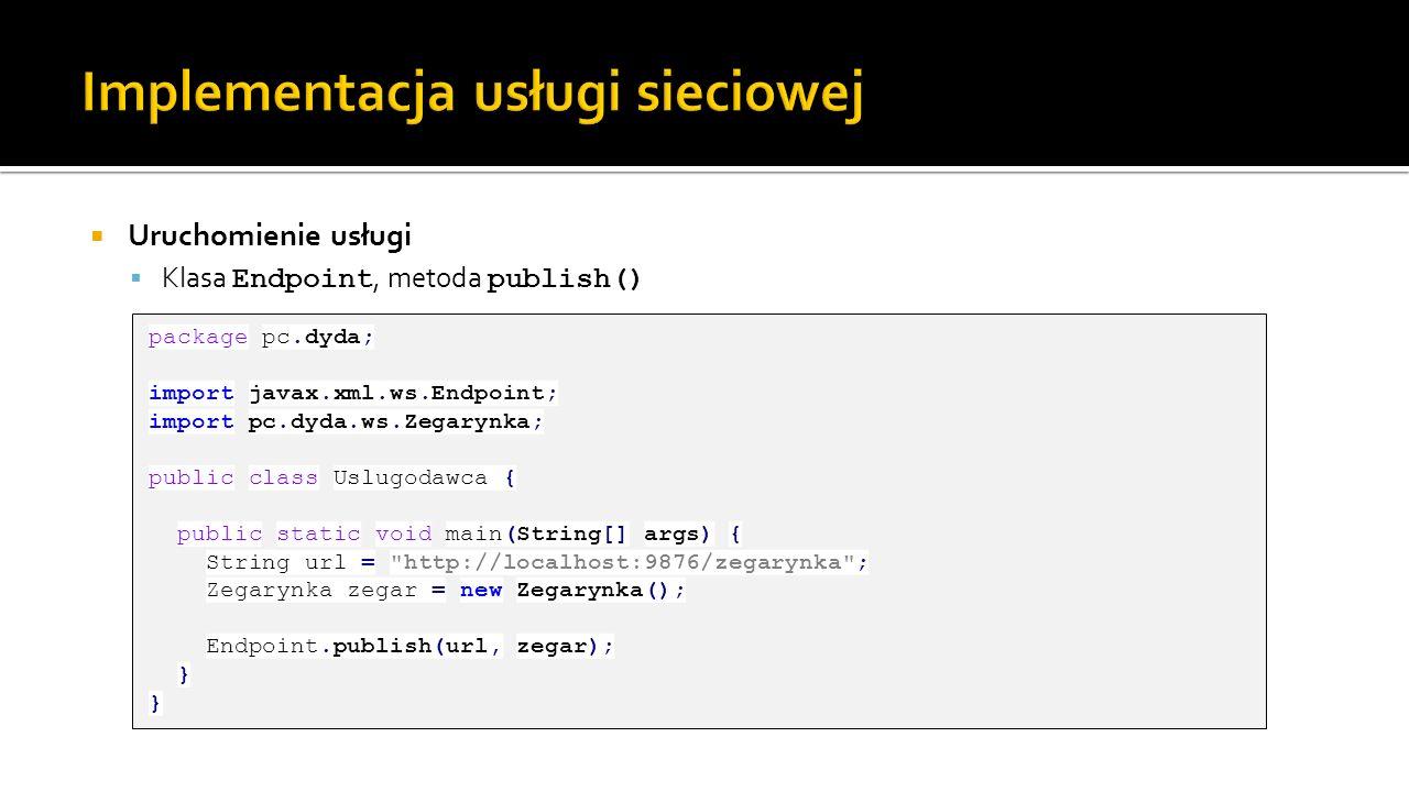 Uruchomienie usługi Klasa Endpoint, metoda publish() package pc.dyda; import javax.xml.ws.Endpoint; import pc.dyda.ws.Zegarynka; public class Uslugoda