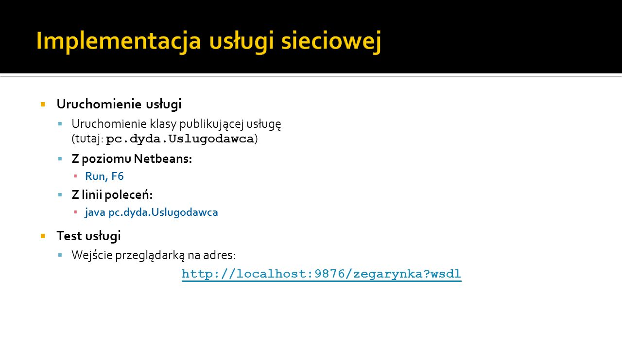 Uruchomienie usługi Uruchomienie klasy publikującej usługę (tutaj: pc.dyda.Uslugodawca ) Z poziomu Netbeans: Run, F6 Z linii poleceń: java pc.dyda.Usl