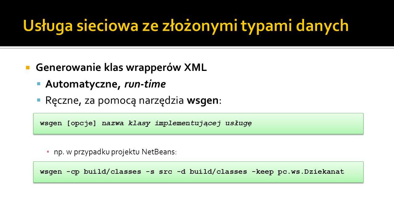 Generowanie klas wrapperów XML Automatyczne, run-time Ręczne, za pomocą narzędzia wsgen: np. w przypadku projektu NetBeans: wsgen -cp build/classes -s