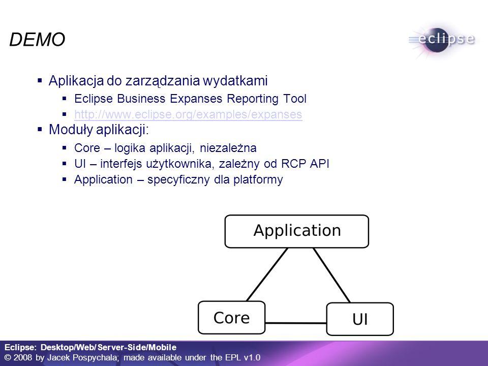 Eclipse: Desktop/Web/Server-Side/Mobile © 2008 by Jacek Pospychala; made available under the EPL v1.0 DEMO Aplikacja do zarządzania wydatkami Eclipse Business Expanses Reporting Tool http://www.eclipse.org/examples/expanses Moduły aplikacji: Core – logika aplikacji, niezależna UI – interfejs użytkownika, zależny od RCP API Application – specyficzny dla platformy