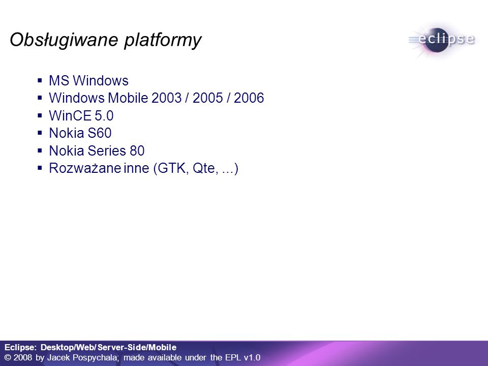 Eclipse: Desktop/Web/Server-Side/Mobile © 2008 by Jacek Pospychala; made available under the EPL v1.0 Obsługiwane platformy MS Windows Windows Mobile 2003 / 2005 / 2006 WinCE 5.0 Nokia S60 Nokia Series 80 Rozważane inne (GTK, Qte,...)
