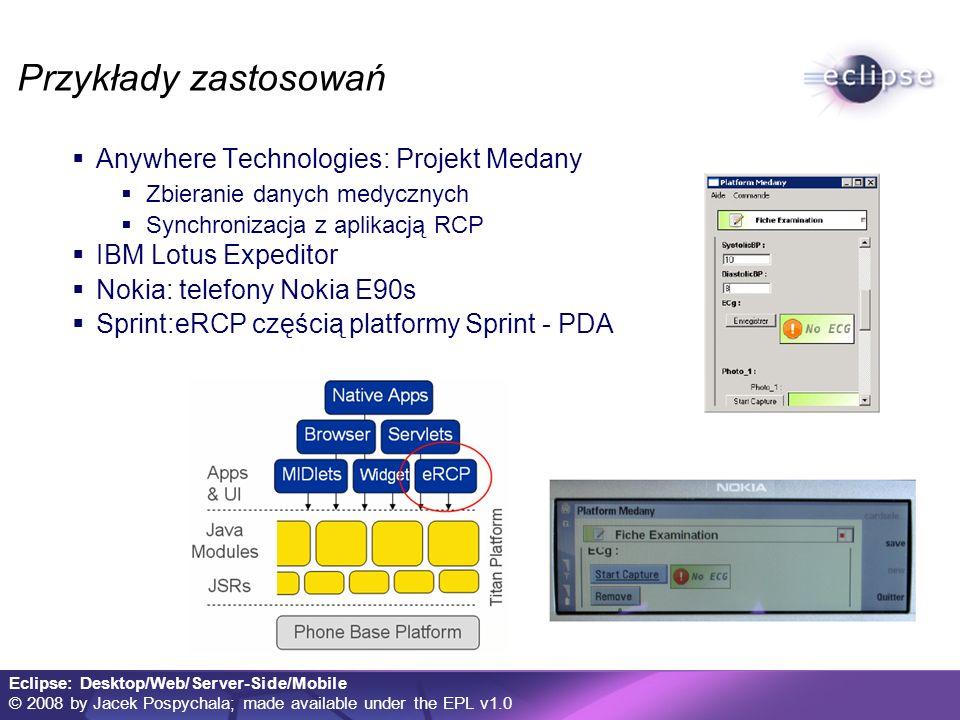 Eclipse: Desktop/Web/Server-Side/Mobile © 2008 by Jacek Pospychala; made available under the EPL v1.0 Przykłady zastosowań Anywhere Technologies: Projekt Medany Zbieranie danych medycznych Synchronizacja z aplikacją RCP IBM Lotus Expeditor Nokia: telefony Nokia E90s Sprint:eRCP częścią platformy Sprint - PDA
