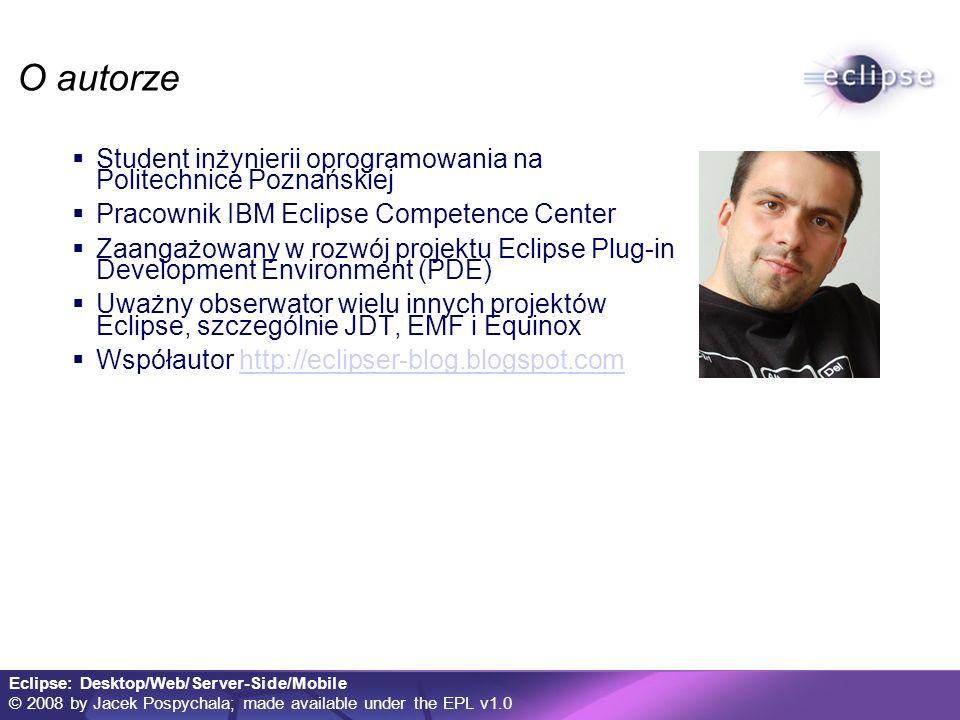 Eclipse: Desktop/Web/Server-Side/Mobile © 2008 by Jacek Pospychala; made available under the EPL v1.0 O autorze Student inżynierii oprogramowania na Politechnice Poznańskiej Pracownik IBM Eclipse Competence Center Zaangażowany w rozwój projektu Eclipse Plug-in Development Environment (PDE) Uważny obserwator wielu innych projektów Eclipse, szczególnie JDT, EMF i Equinox Współautor http://eclipser-blog.blogspot.comhttp://eclipser-blog.blogspot.com