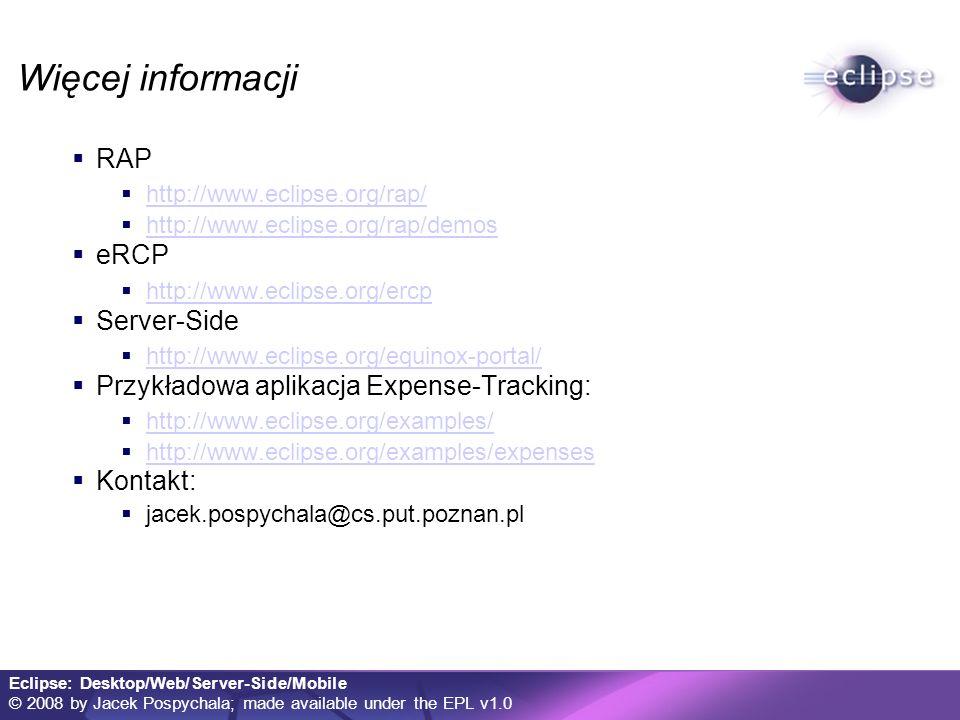Eclipse: Desktop/Web/Server-Side/Mobile © 2008 by Jacek Pospychala; made available under the EPL v1.0 Więcej informacji RAP http://www.eclipse.org/rap/ http://www.eclipse.org/rap/demos eRCP http://www.eclipse.org/ercp Server-Side http://www.eclipse.org/equinox-portal/ Przykładowa aplikacja Expense-Tracking: http://www.eclipse.org/examples/ http://www.eclipse.org/examples/expenses Kontakt: jacek.pospychala@cs.put.poznan.pl