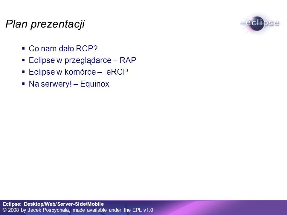 Eclipse: Desktop/Web/Server-Side/Mobile © 2008 by Jacek Pospychala; made available under the EPL v1.0 SpringSource Application Platform Serwer komponentowy OSGi out of the box Integracja z Tomcat Rozszerzenia do specyfikacji OSGi Import-Bundle Import-Library Repozytorium popularnych modułów