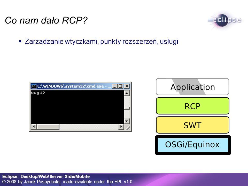 Eclipse: Desktop/Web/Server-Side/Mobile © 2008 by Jacek Pospychala; made available under the EPL v1.0 Eclipse w komórce eRCP = embedded RCP Inicjatorzy: IBM, Motorola, Nokia Środowisko RCP zminimalizowane do możliwości małych urządzeń Model komponentowy OSGi Natywne GUI Wiele aplikacji w jednej VM Oszczędność zasobów Współdzielenie usług Obsługiwane urządzenia: Telefony komórkowe Smart-phone PDA