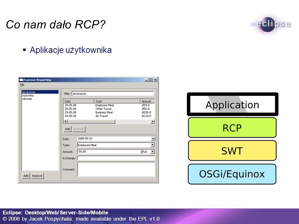 Eclipse: Desktop/Web/Server-Side/Mobile © 2008 by Jacek Pospychala; made available under the EPL v1.0 Eclipse w przeglądarce: RAP RAP – Rich Ajax Platform RWT – RAP Widget Toolkit Aplikacje internetowe w modelu komponentowym Oparcie na znanym API SWT i RCP Wyświetlanie dzięki JavaScript Cały kod aplikacji w Javie Koncepcyjne podobieństwa do GWT