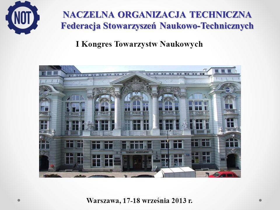 NACZELNA ORGANIZACJA TECHNICZNA Federacja Stowarzyszeń Naukowo-Technicznych I Kongres Towarzystw Naukowych Warszawa, 17-18 września 2013 r.