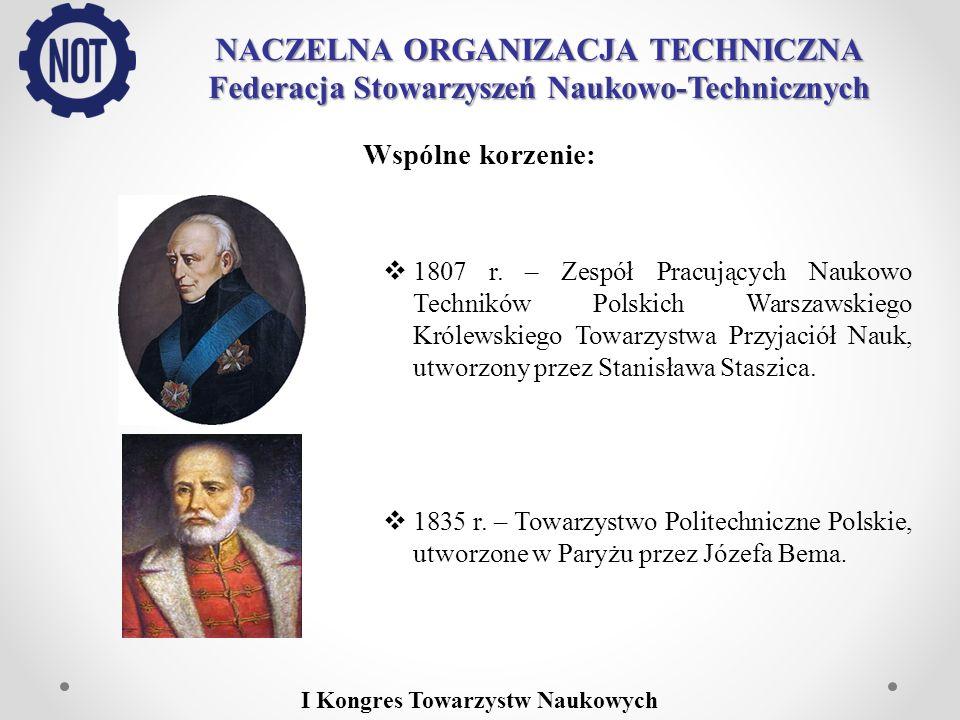 NACZELNA ORGANIZACJA TECHNICZNA Federacja Stowarzyszeń Naukowo-Technicznych Wspólne korzenie: 1807 r. – Zespół Pracujących Naukowo Techników Polskich