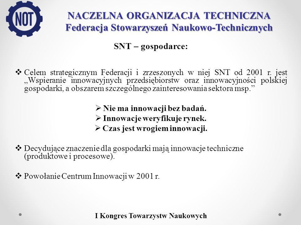 NACZELNA ORGANIZACJA TECHNICZNA Federacja Stowarzyszeń Naukowo-Technicznych SNT – gospodarce: W latach 2005 – 2006 w ramach projektu z programu SPO-WKP 2004-2008 utworzono 35 Ośrodków Innowacji NOT na terenie całego kraju.