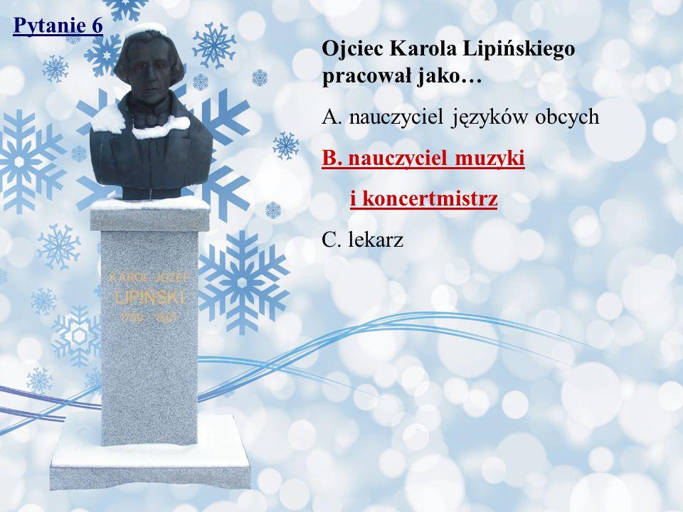 Pytanie 6 Ojciec Karola Lipińskiego pracował jako… A. nauczyciel języków obcych B. nauczyciel muzyki i koncertmistrz C. lekarz