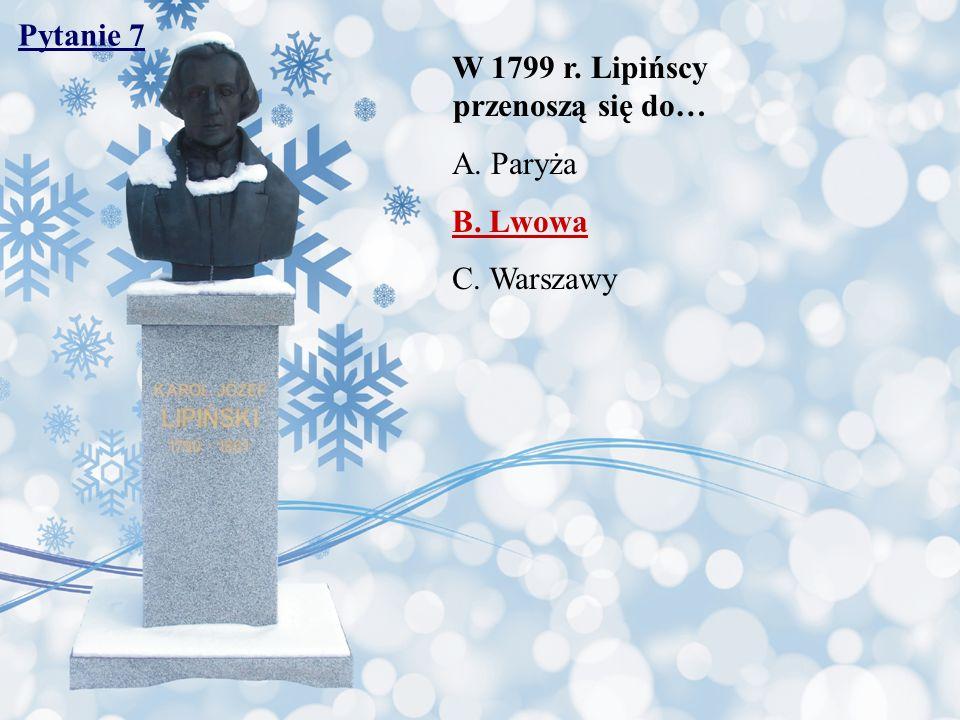 Pytanie 7 W 1799 r. Lipińscy przenoszą się do… A. Paryża B. Lwowa C. Warszawy