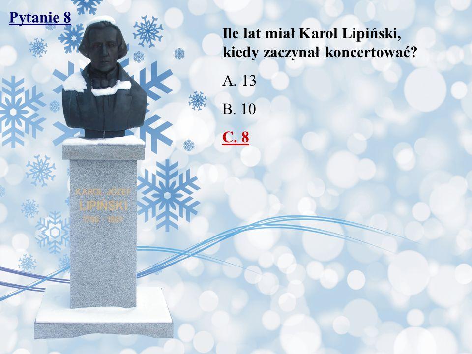 Pytanie 8 Ile lat miał Karol Lipiński, kiedy zaczynał koncertować? A. 13 B. 10 C. 8